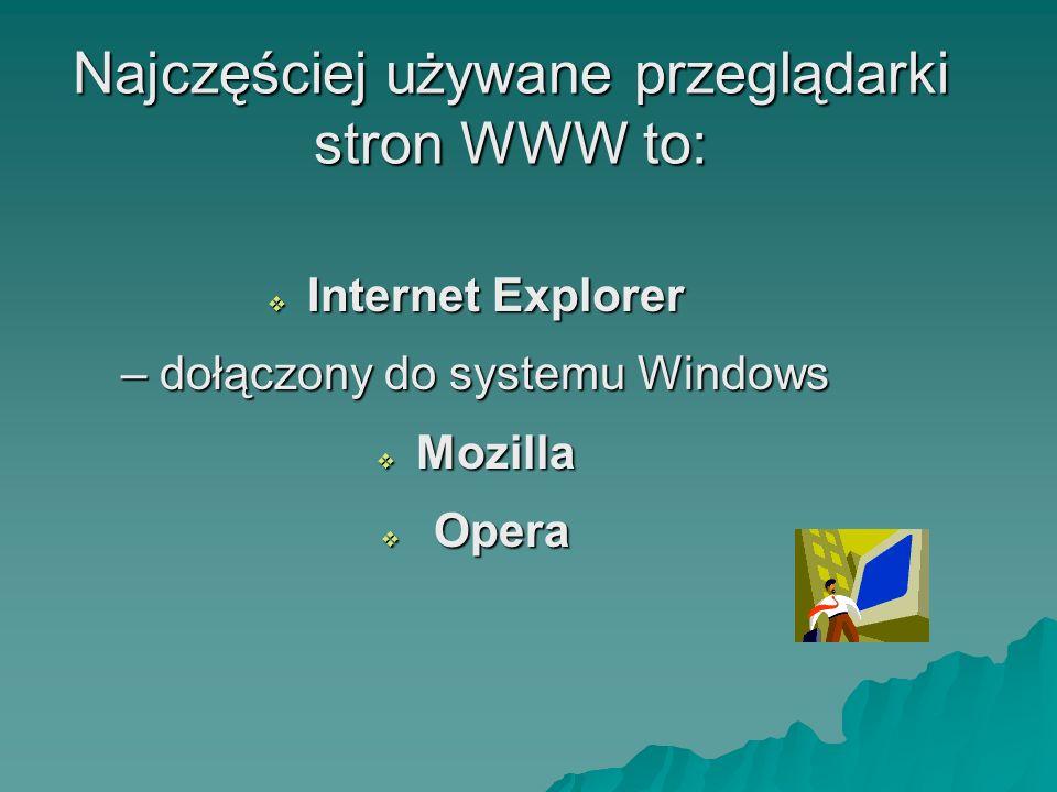 Najczęściej używane przeglądarki stron WWW to: Internet Explorer Internet Explorer – dołączony do systemu Windows Mozilla Mozilla Opera Opera