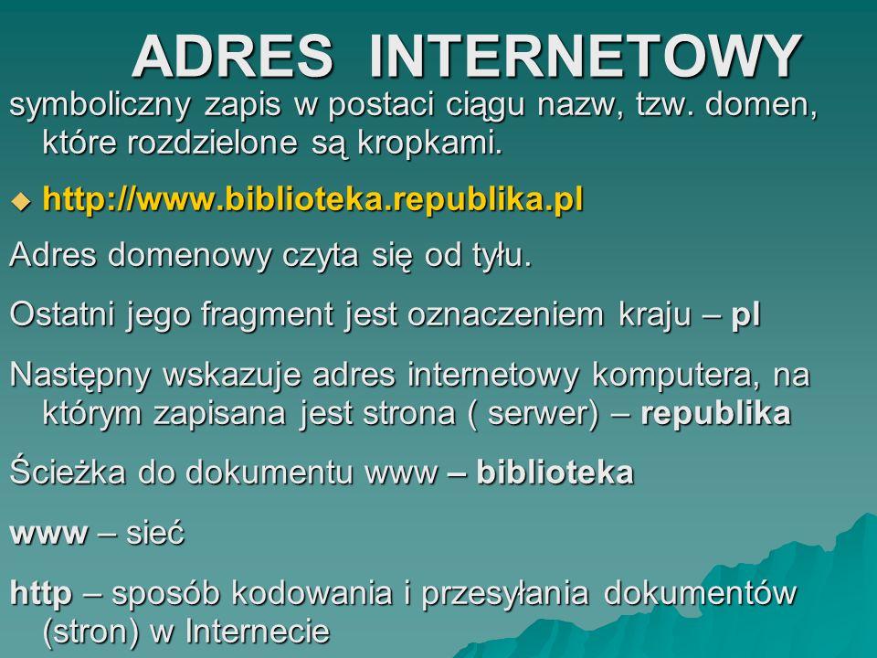 ADRES INTERNETOWY ADRES INTERNETOWY symboliczny zapis w postaci ciągu nazw, tzw. domen, które rozdzielone są kropkami. http://www.biblioteka.republika
