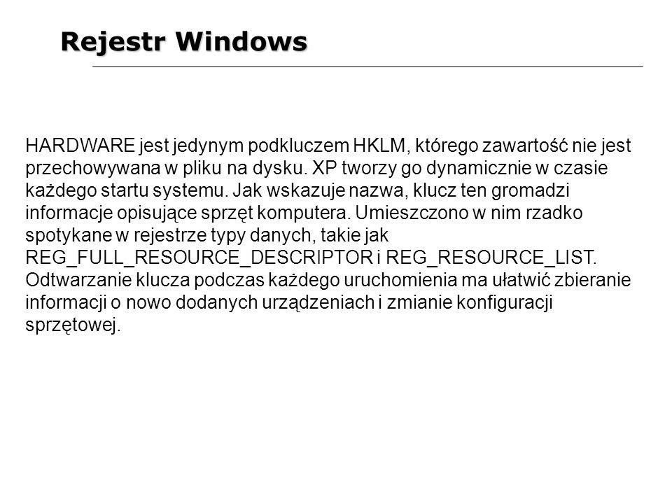 Rejestr Windows HARDWARE jest jedynym podkluczem HKLM, którego zawartość nie jest przechowywana w pliku na dysku. XP tworzy go dynamicznie w czasie ka