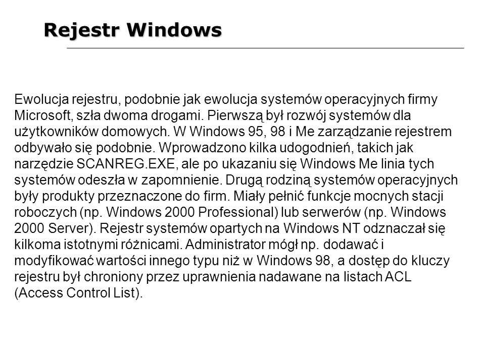 Rejestr Windows Ewolucja rejestru, podobnie jak ewolucja systemów operacyjnych firmy Microsoft, szła dwoma drogami. Pierwszą był rozwój systemów dla u
