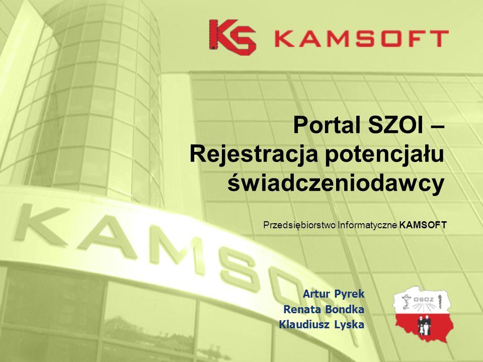 Portal SZOI – Rejestracja potencjału świadczeniodawcy Przedsiębiorstwo Informatyczne KAMSOFT Artur Pyrek Renata Bondka Klaudiusz Lyska