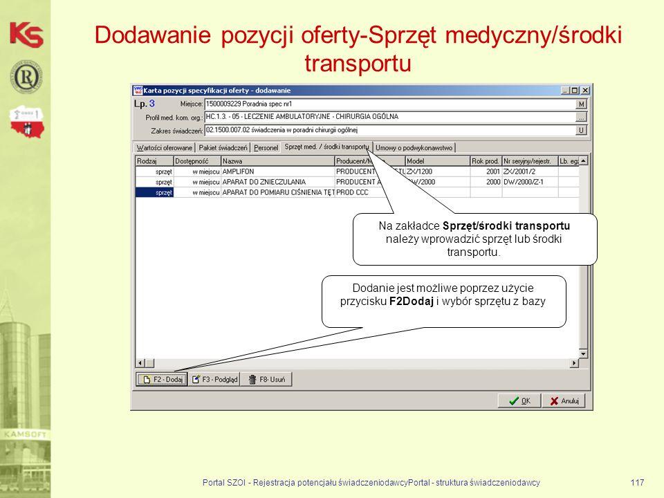 Dodawanie pozycji oferty-Sprzęt medyczny/środki transportu Portal SZOI - Rejestracja potencjału świadczeniodawcyPortal - struktura świadczeniodawcy117 Dodanie jest możliwe poprzez użycie przycisku F2Dodaj i wybór sprzętu z bazy Na zakładce Sprzęt/środki transportu należy wprowadzić sprzęt lub środki transportu.