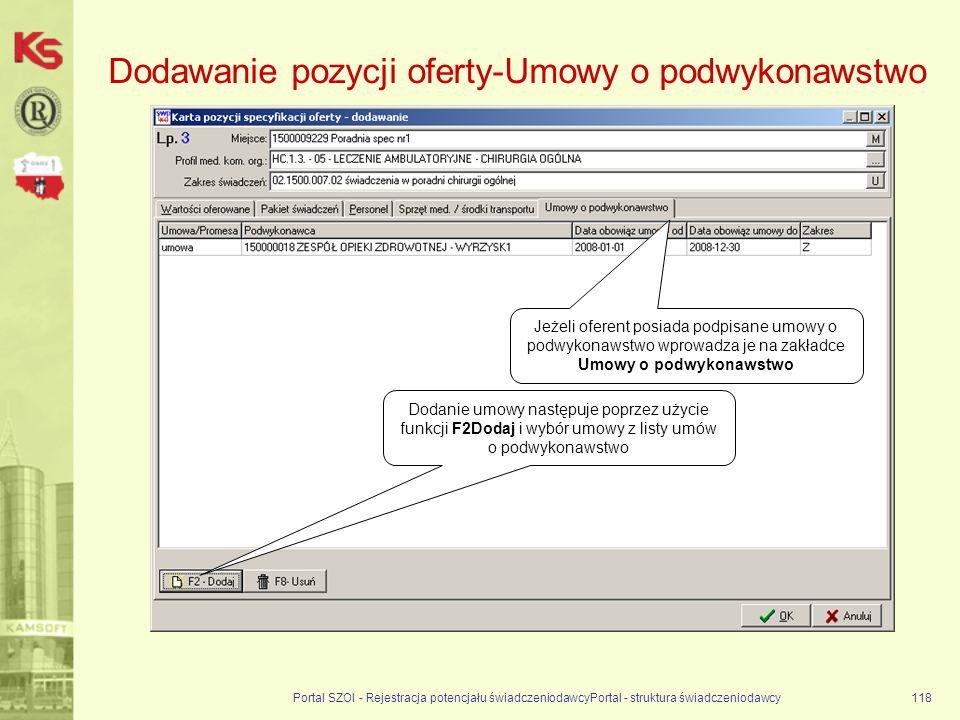Portal SZOI - Rejestracja potencjału świadczeniodawcyPortal - struktura świadczeniodawcy118 Dodawanie pozycji oferty-Umowy o podwykonawstwo Dodanie umowy następuje poprzez użycie funkcji F2Dodaj i wybór umowy z listy umów o podwykonawstwo Jeżeli oferent posiada podpisane umowy o podwykonawstwo wprowadza je na zakładce Umowy o podwykonawstwo