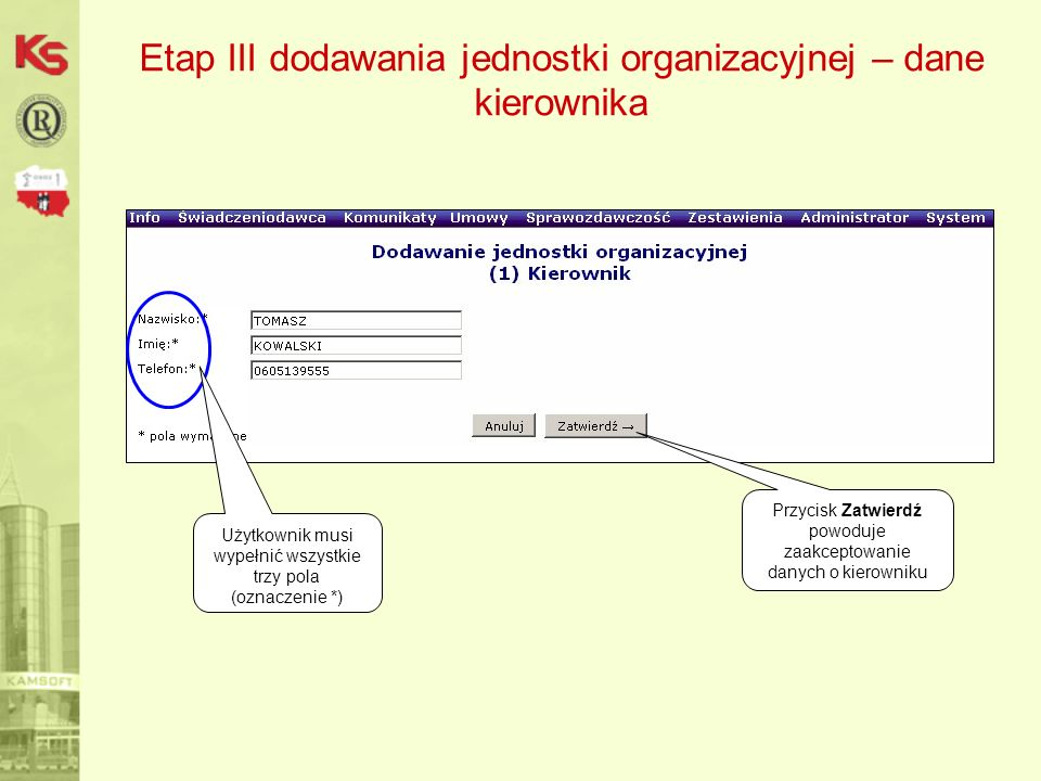 Etap III dodawania jednostki organizacyjnej – dane kierownika Użytkownik musi wypełnić wszystkie trzy pola (oznaczenie *) Przycisk Zatwierdź powoduje zaakceptowanie danych o kierowniku