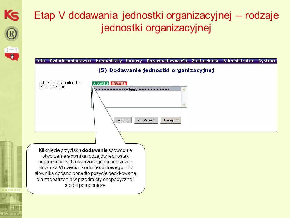 Etap V dodawania jednostki organizacyjnej – rodzaje jednostki organizacyjnej Kliknięcie przycisku dodawanie spowoduje otworzenie słownika rodzajów jednostek organizacyjnych utworzonego na podstawie słownika VI części kodu resortowego.