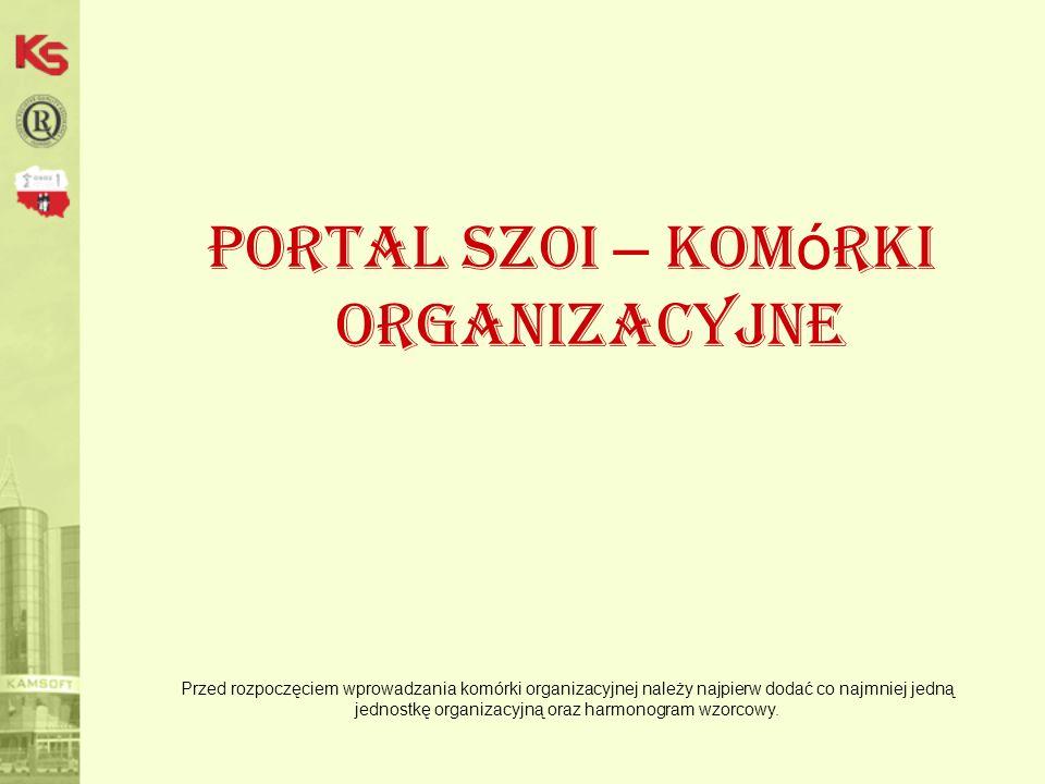 Portal SZOI – kom ó rki organizacyjne Przed rozpoczęciem wprowadzania komórki organizacyjnej należy najpierw dodać co najmniej jedną jednostkę organizacyjną oraz harmonogram wzorcowy.