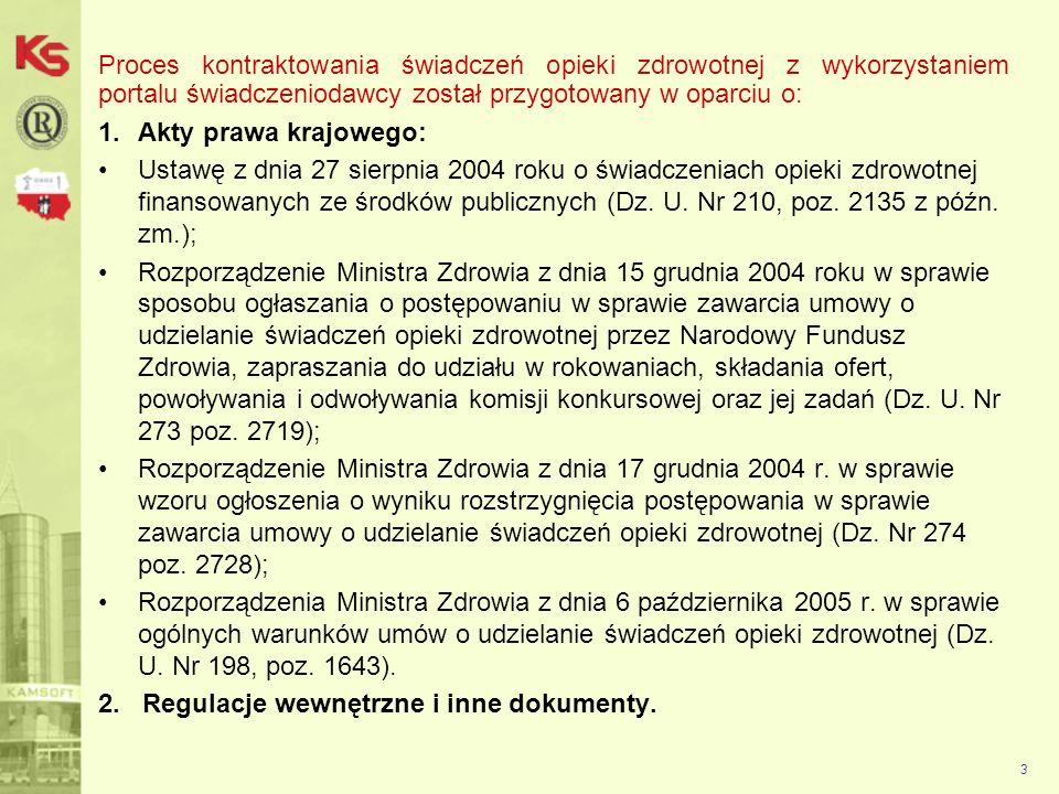 3 Proces kontraktowania świadczeń opieki zdrowotnej z wykorzystaniem portalu świadczeniodawcy został przygotowany w oparciu o: 1.Akty prawa krajowego: Ustawę z dnia 27 sierpnia 2004 roku o świadczeniach opieki zdrowotnej finansowanych ze środków publicznych (Dz.