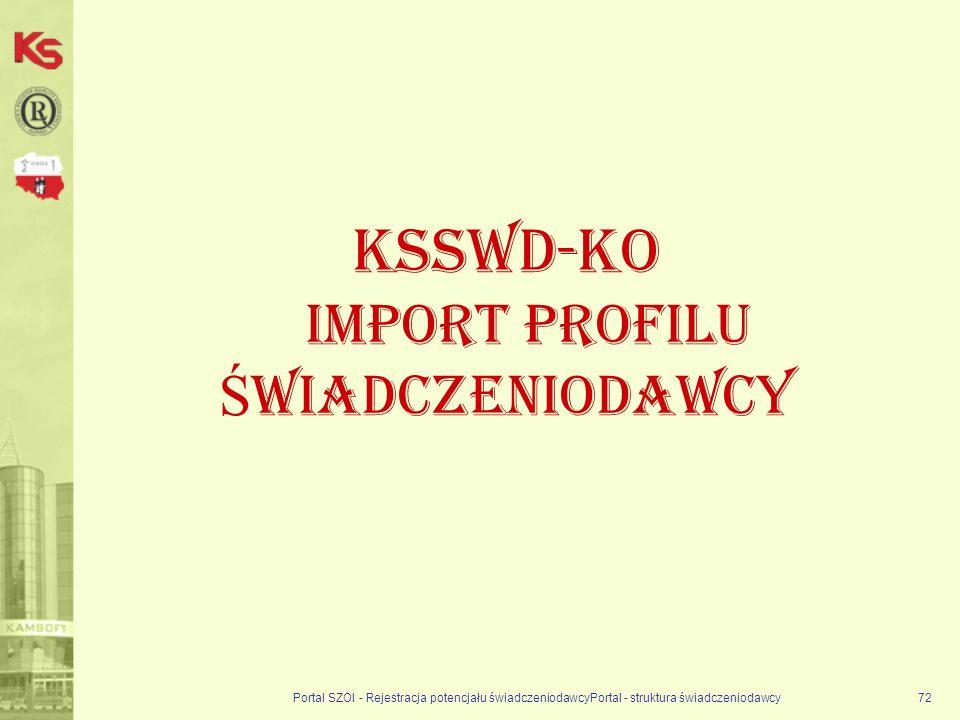 Portal SZOI - Rejestracja potencjału świadczeniodawcyPortal - struktura świadczeniodawcy72 KSSWD-KO Import profilu Ś wiadczeniodawcy