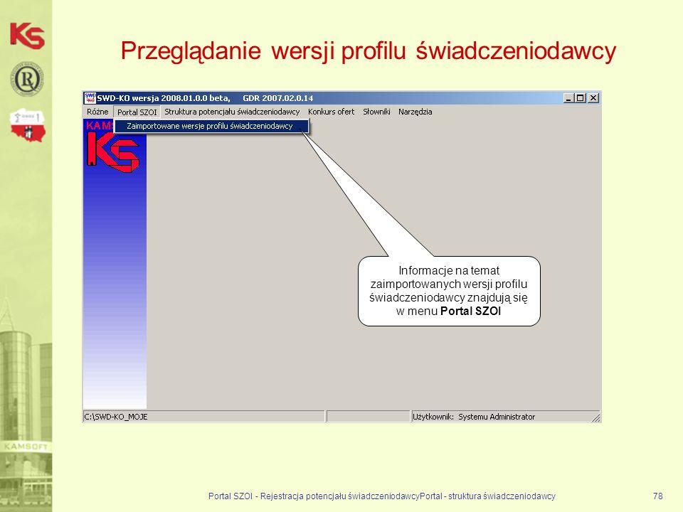 Przeglądanie wersji profilu świadczeniodawcy Portal SZOI - Rejestracja potencjału świadczeniodawcyPortal - struktura świadczeniodawcy78 Informacje na temat zaimportowanych wersji profilu świadczeniodawcy znajdują się w menu Portal SZOI