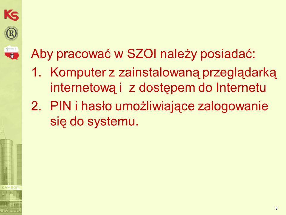 8 Aby pracować w SZOI należy posiadać: 1.Komputer z zainstalowaną przeglądarką internetową i z dostępem do Internetu 2.PIN i hasło umożliwiające zalogowanie się do systemu.