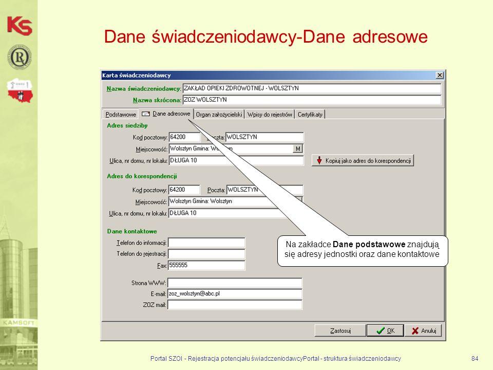 Dane świadczeniodawcy-Dane adresowe Portal SZOI - Rejestracja potencjału świadczeniodawcyPortal - struktura świadczeniodawcy84 Na zakładce Dane podstawowe znajdują się adresy jednostki oraz dane kontaktowe