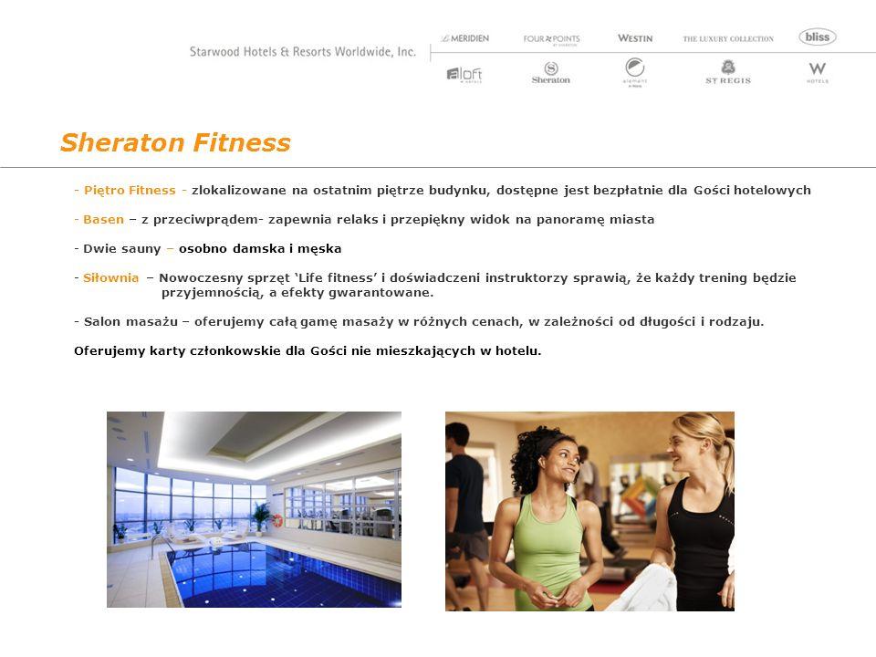 Sheraton Fitness - Piętro Fitness - zlokalizowane na ostatnim piętrze budynku, dostępne jest bezpłatnie dla Gości hotelowych - Basen – z przeciwprądem- zapewnia relaks i przepiękny widok na panoramę miasta - Dwie sauny – osobno damska i męska - Siłownia – Nowoczesny sprzęt Life fitness i doświadczeni instruktorzy sprawią, że każdy trening będzie przyjemnością, a efekty gwarantowane.