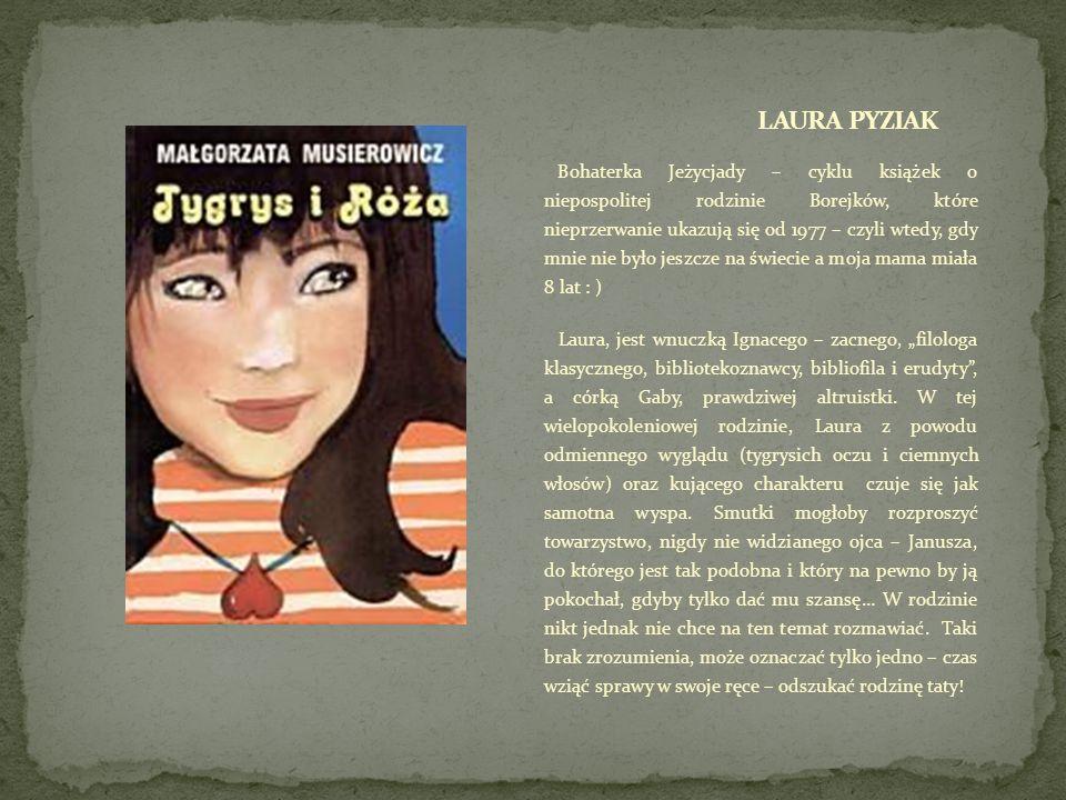 Bohaterka Jeżycjady – cyklu książek o niepospolitej rodzinie Borejków, które nieprzerwanie ukazują się od 1977 – czyli wtedy, gdy mnie nie było jeszcze na świecie a moja mama miała 8 lat : ) Laura, jest wnuczką Ignacego – zacnego, filologa klasycznego, bibliotekoznawcy, bibliofila i erudyty, a córką Gaby, prawdziwej altruistki.