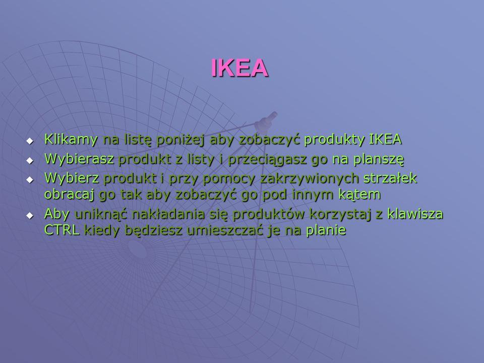 IKEA Klikamy na listę poniżej aby zobaczyć produkty IKEA Klikamy na listę poniżej aby zobaczyć produkty IKEA Wybierasz produkt z listy i przeciągasz go na planszę Wybierasz produkt z listy i przeciągasz go na planszę Wybierz produkt i przy pomocy zakrzywionych strzałek obracaj go tak aby zobaczyć go pod innym kątem Wybierz produkt i przy pomocy zakrzywionych strzałek obracaj go tak aby zobaczyć go pod innym kątem Aby uniknąć nakładania się produktów korzystaj z klawisza CTRL kiedy będziesz umieszczać je na planie Aby uniknąć nakładania się produktów korzystaj z klawisza CTRL kiedy będziesz umieszczać je na planie