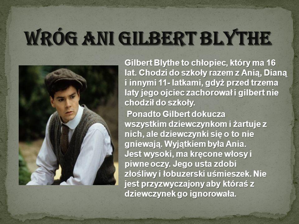 Gilbert Blythe to chłopiec, który ma 16 lat. Chodzi do szkoły razem z Anią, Dianą i innymi 11- latkami, gdyż przed trzema laty jego ojciec zachorował