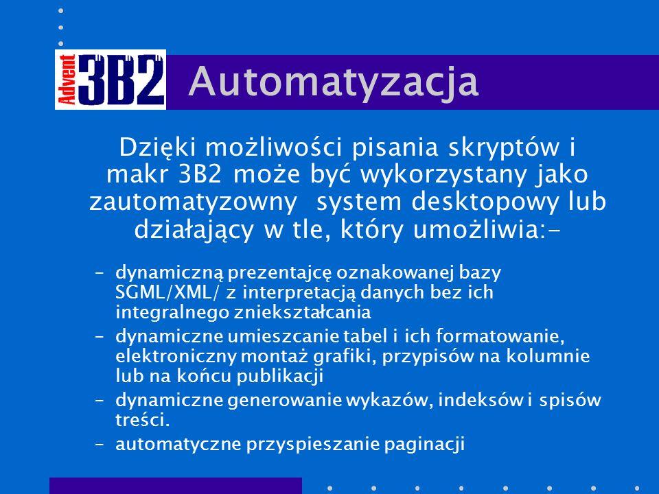 Automatyzacja Dzięki możliwości pisania skryptów i makr 3B2 może być wykorzystany jako zautomatyzowny system desktopowy lub działający w tle, który umożliwia:- –dynamiczną prezentajcę oznakowanej bazy SGML/XML/ z interpretacją danych bez ich integralnego zniekształcania –dynamiczne umieszcanie tabel i ich formatowanie, elektroniczny montaż grafiki, przypisów na kolumnie lub na końcu publikacji –dynamiczne generowanie wykazów, indeksów i spisów treści.