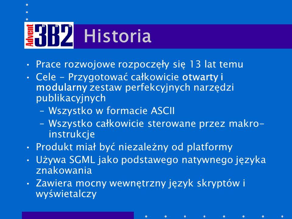 Historia Prace rozwojowe rozpoczęły się 13 lat temu Cele - Przygotować całkowicie otwarty i modularny zestaw perfekcyjnych narzędzi publikacyjnych –Wszystko w formacie ASCII –Wszystko całkowicie sterowane przez makro- instrukcje Produkt miał być niezależny od platformy Używa SGML jako podstawego natywnego języka znakowania Zawiera mocny wewnętrzny język skryptów i wyświetalczy
