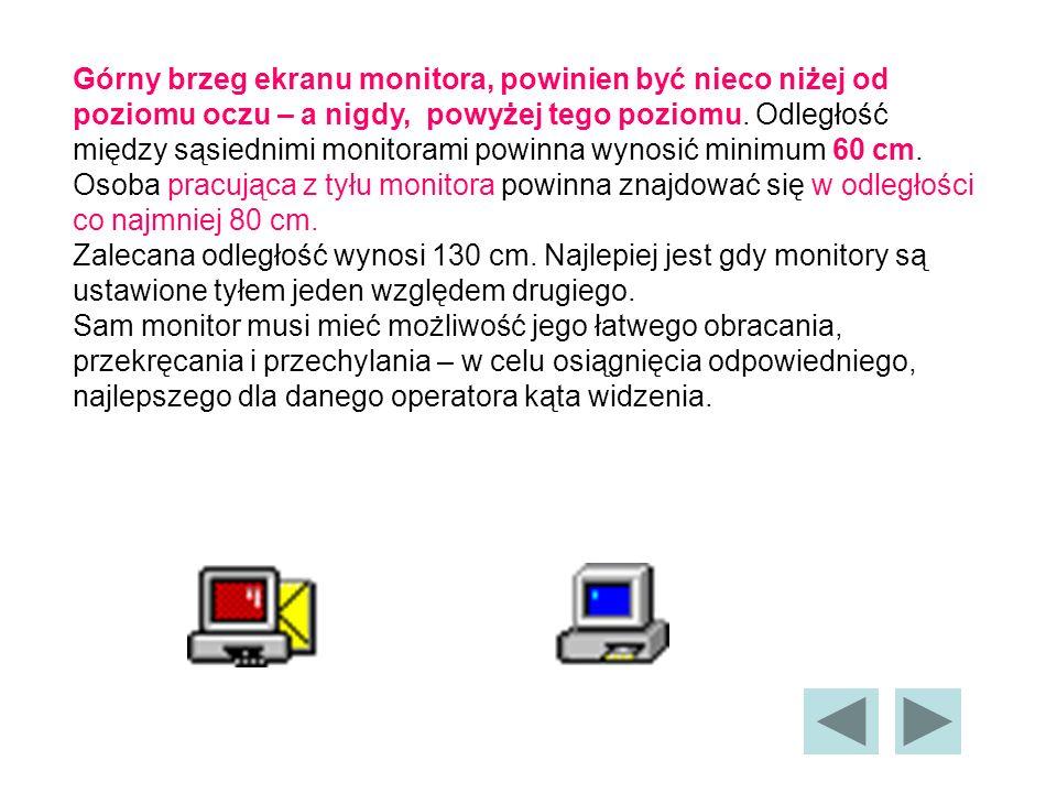 Górny brzeg ekranu monitora, powinien być nieco niżej od poziomu oczu – a nigdy, powyżej tego poziomu.