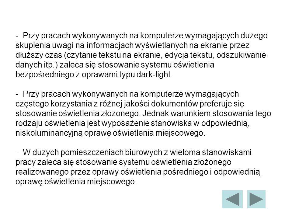 - Przy pracach wykonywanych na komputerze wymagających dużego skupienia uwagi na informacjach wyświetlanych na ekranie przez dłuższy czas (czytanie tekstu na ekranie, edycja tekstu, odszukiwanie danych itp.) zaleca się stosowanie systemu oświetlenia bezpośredniego z oprawami typu dark-light.