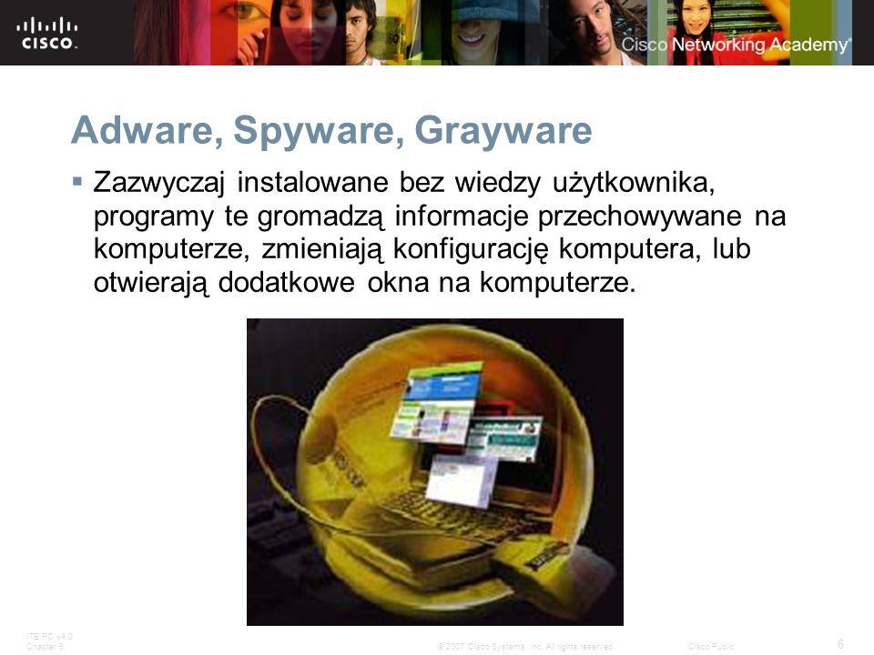 ITE PC v4.0 Chapter 9 6 © 2007 Cisco Systems, Inc. All rights reserved.Cisco Public Adware, Spyware, Grayware Zazwyczaj instalowane bez wiedzy użytkow