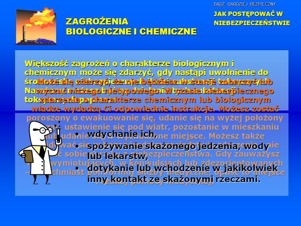 BĄDŹ BARDZIEJ BEZPIECZNY JAK POSTĘPOWAĆ W NIEBEZPIECZEŃSTWIE Większość zagrożeń o charakterze biologicznym i chemicznym może się zdarzyć, gdy nastąpi uwolnienie do środowiska niebezpiecznych ilości substancji toksycznych.