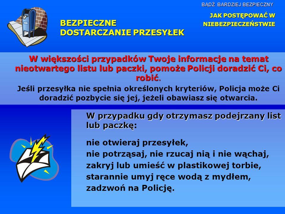 BĄDŹ BARDZIEJ BEZPIECZNY W większości przypadków Twoje informacje na temat nieotwartego listu lub paczki, pomoże Policji doradzić Ci, co robić. Jeśli