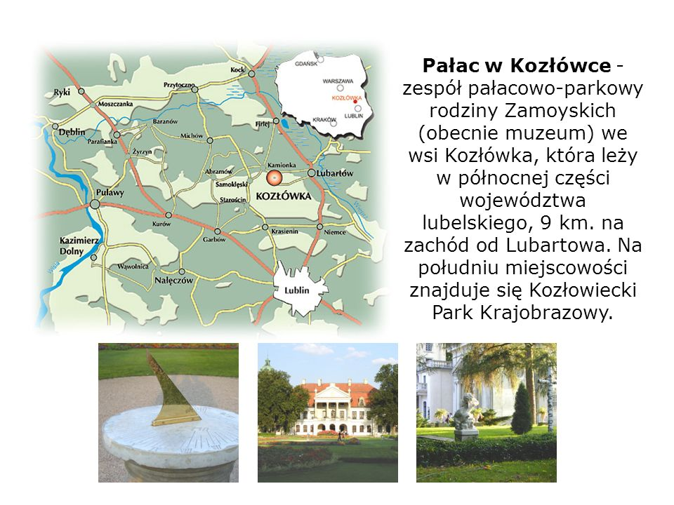 Pałac w Kozłówce - zespół pałacowo-parkowy rodziny Zamoyskich (obecnie muzeum) we wsi Kozłówka, która leży w północnej części województwa lubelskiego,