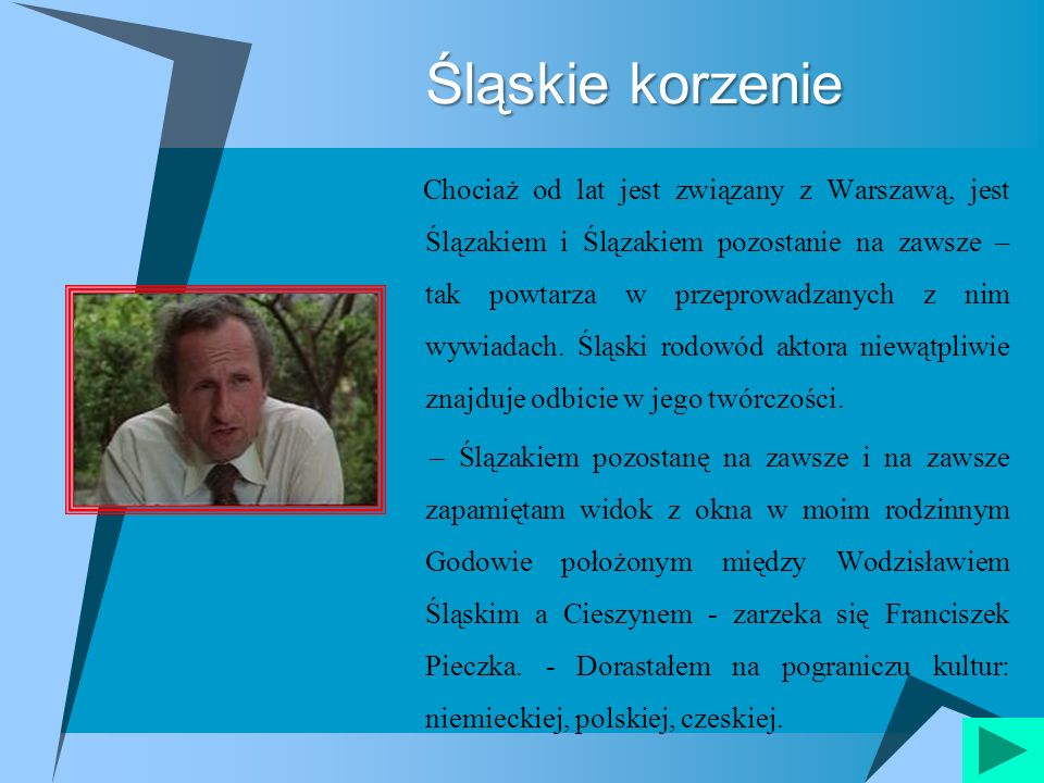 Śląskie korzenie Chociaż od lat jest związany z Warszawą, jest Ślązakiem i Ślązakiem pozostanie na zawsze – tak powtarza w przeprowadzanych z nim wywi