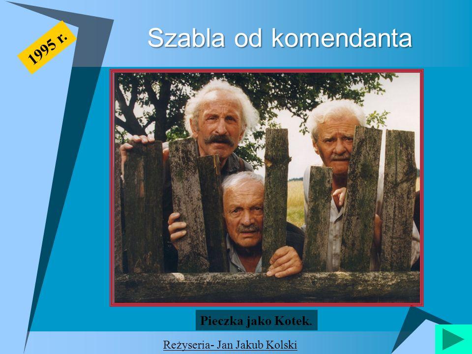 Szabla od komendanta 1995 r. Reżyseria- Jan Jakub Kolski Pieczka jako Kotek.