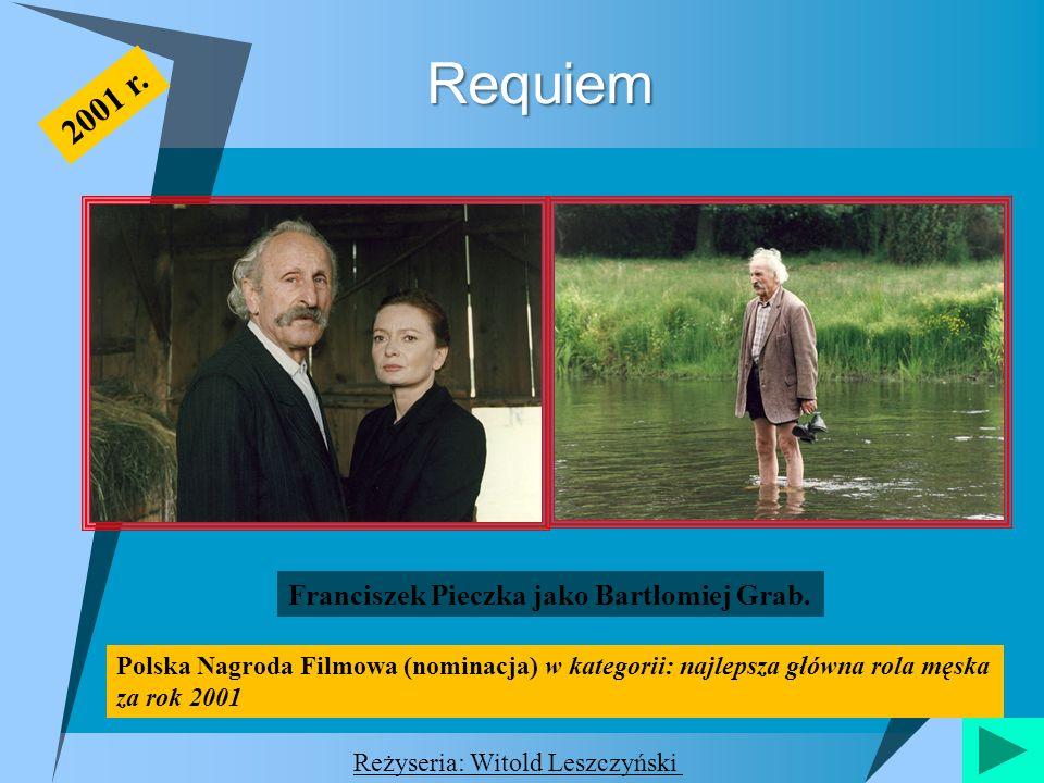 Requiem Franciszek Pieczka jako Bartłomiej Grab. 2001 r. Reżyseria: Witold Leszczyński Polska Nagroda Filmowa (nominacja) w kategorii: najlepsza główn