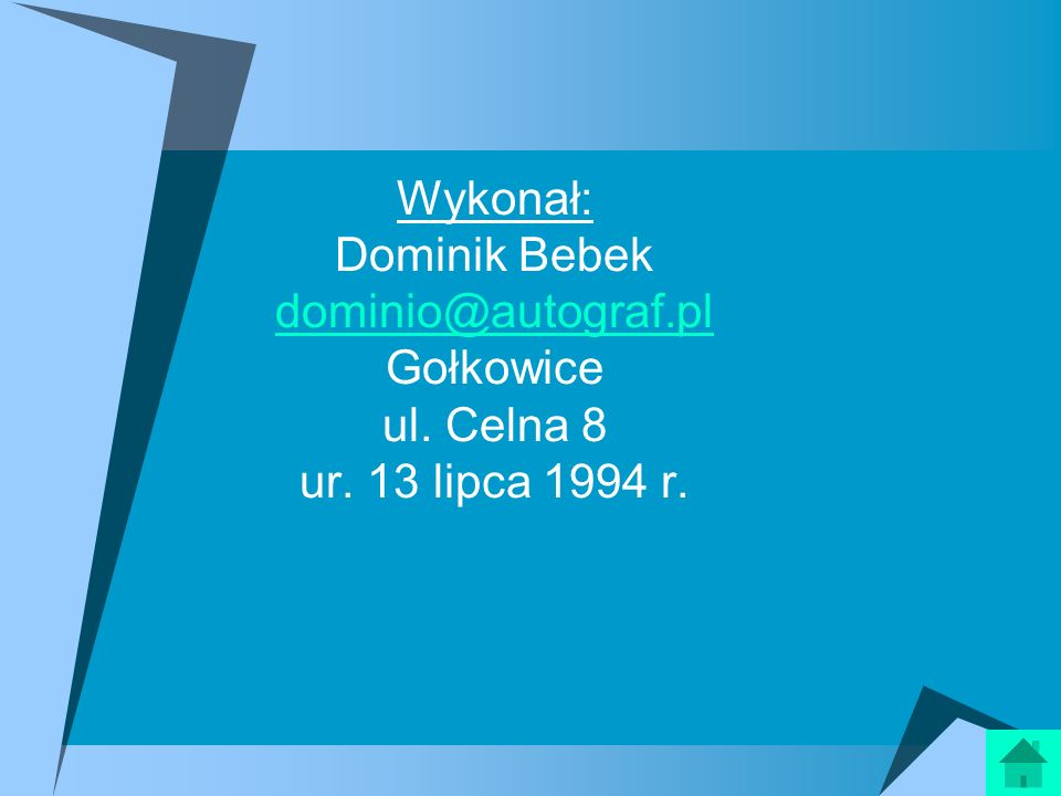 Wykonał: Dominik Bebek dominio@autograf.pl Gołkowice ul. Celna 8 ur. 13 lipca 1994 r. dominio@autograf.pl