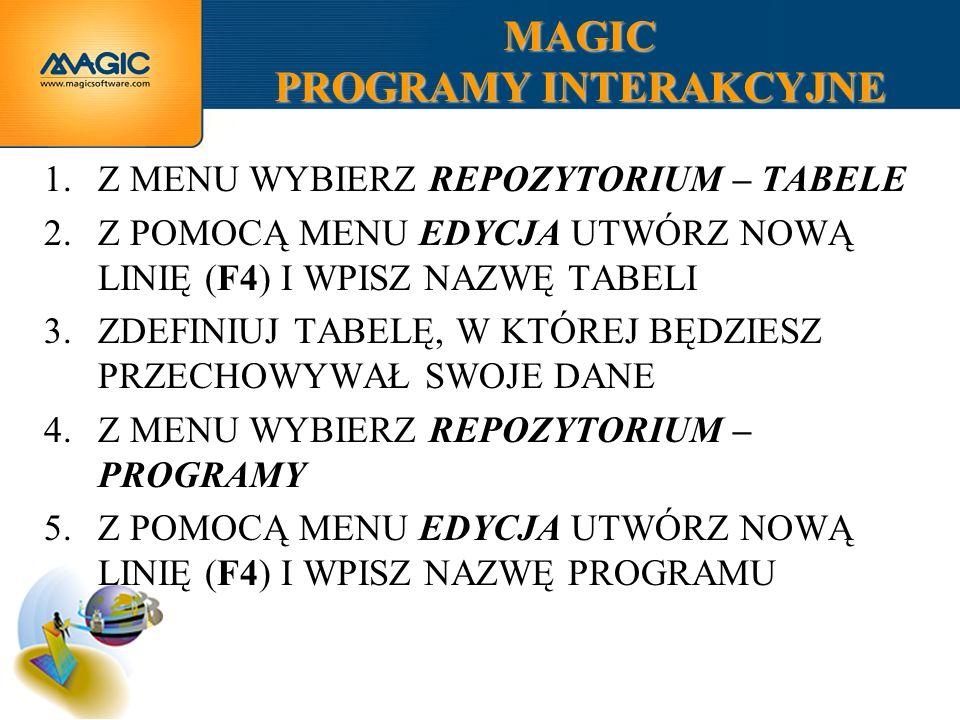 MAGIC PROGRAMY INTERAKCYJNE 1.Z MENU WYBIERZ REPOZYTORIUM – TABELE 2.Z POMOCĄ MENU EDYCJA UTWÓRZ NOWĄ LINIĘ (F4) I WPISZ NAZWĘ TABELI 3.ZDEFINIUJ TABE
