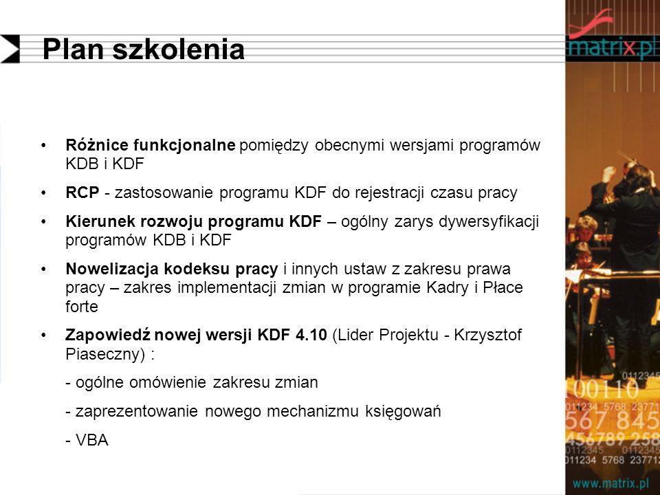 Plan szkolenia Różnice funkcjonalne pomiędzy obecnymi wersjami programów KDB i KDF RCP - zastosowanie programu KDF do rejestracji czasu pracy Kierunek rozwoju programu KDF – ogólny zarys dywersyfikacji programów KDB i KDF Nowelizacja kodeksu pracy i innych ustaw z zakresu prawa pracy – zakres implementacji zmian w programie Kadry i Płace forte Zapowiedź nowej wersji KDF 4.10 (Lider Projektu - Krzysztof Piaseczny) : - ogólne omówienie zakresu zmian - zaprezentowanie nowego mechanizmu księgowań - VBA