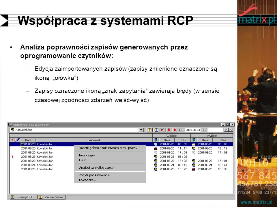 Współpraca z systemami RCP Analiza poprawności zapisów generowanych przez oprogramowanie czytników: –Edycja zaimportowanych zapisów (zapisy zmienione oznaczone są ikoną ołówka) –Zapisy oznaczone ikoną znak zapytania zawierają błędy (w sensie czasowej zgodności zdarzeń wejść-wyjść)