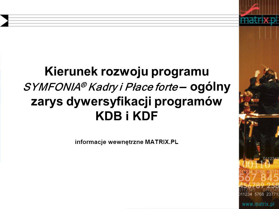 Kierunek rozwoju programu SYMFONIA ® Kadry i Płace forte – ogólny zarys dywersyfikacji programów KDB i KDF informacje wewnętrzne MATRIX.PL