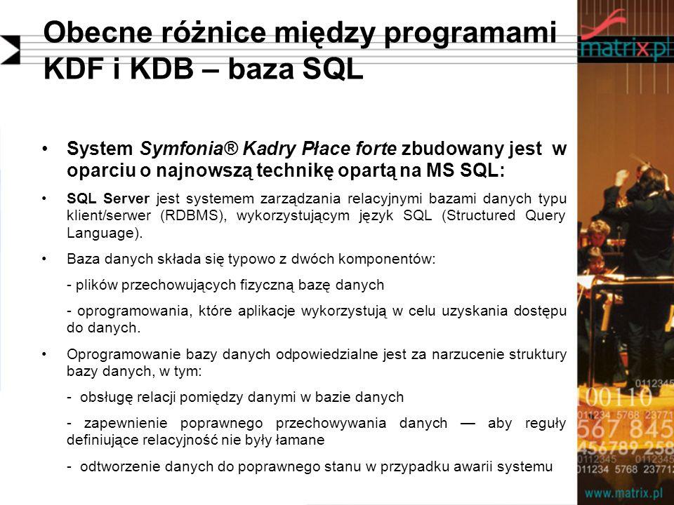 Obecne różnice między programami KDF i KDB – baza SQL System Symfonia® Kadry Płace forte zbudowany jest w oparciu o najnowszą technikę opartą na MS SQL: SQL Server jest systemem zarządzania relacyjnymi bazami danych typu klient/serwer (RDBMS), wykorzystującym język SQL (Structured Query Language).