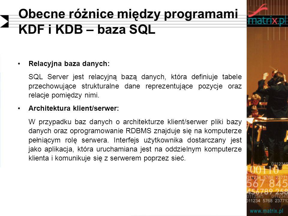 Obecne różnice między programami KDF i KDB – baza SQL Relacyjna baza danych: SQL Server jest relacyjną bazą danych, która definiuje tabele przechowujące strukturalne dane reprezentujące pozycje oraz relacje pomiędzy nimi.