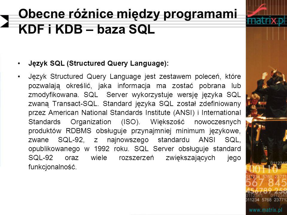 Obecne różnice między programami KDF i KDB – baza SQL Język SQL (Structured Query Language): Język Structured Query Language jest zestawem poleceń, które pozwalają określić, jaka informacja ma zostać pobrana lub zmodyfikowana.