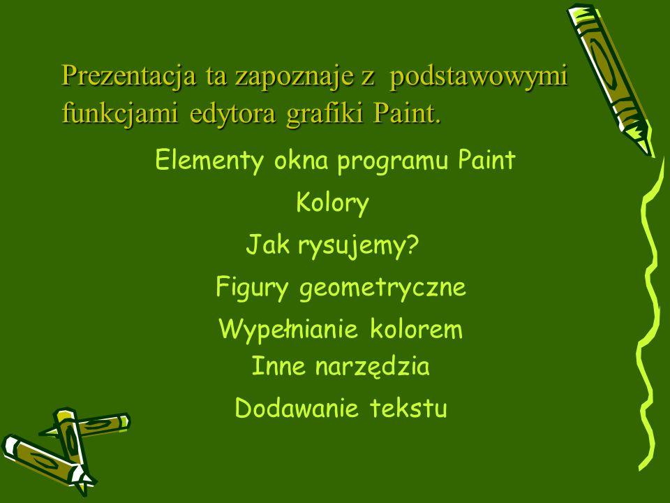 Prezentacja ta zapoznaje z podstawowymi funkcjami edytora grafiki Paint. Elementy okna programu Paint Jak rysujemy? Kolory Figury geometryczne Wypełni