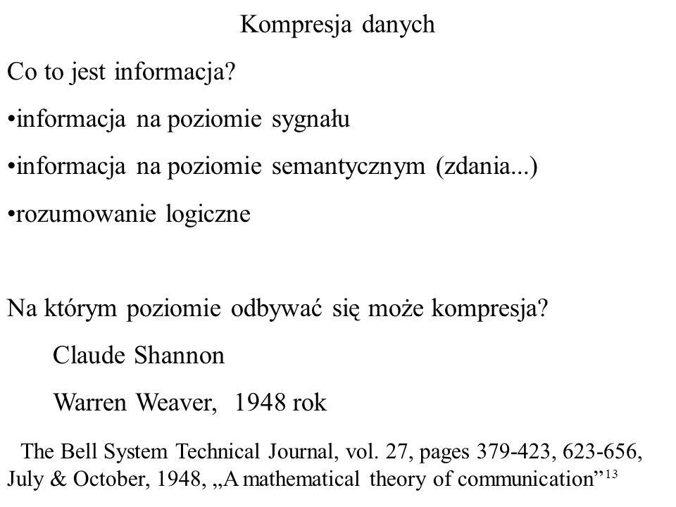 13 Kompresja danych Co to jest informacja? informacja na poziomie sygnału informacja na poziomie semantycznym (zdania...) rozumowanie logiczne Na któr