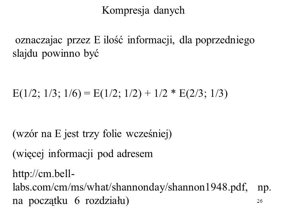 26 Kompresja danych oznaczajac przez E ilość informacji, dla poprzedniego slajdu powinno być E(1/2; 1/3; 1/6) = E(1/2; 1/2) + 1/2 * E(2/3; 1/3) (wzór