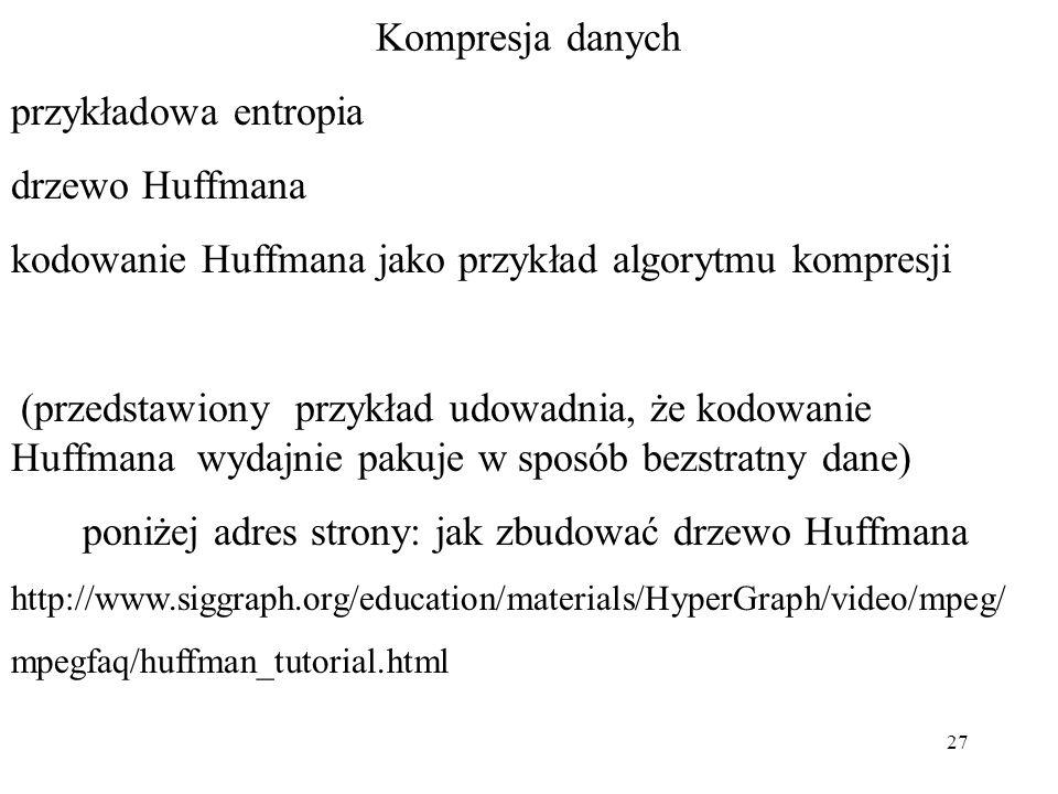 27 Kompresja danych przykładowa entropia drzewo Huffmana kodowanie Huffmana jako przykład algorytmu kompresji (przedstawiony przykład udowadnia, że ko