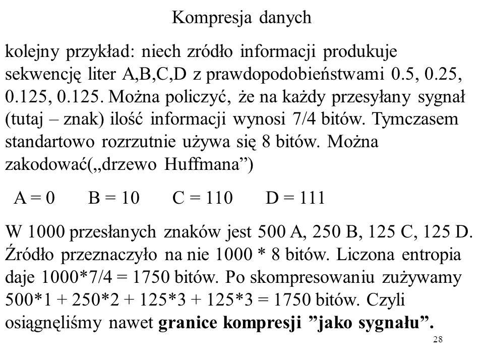 28 Kompresja danych kolejny przykład: niech zródło informacji produkuje sekwencję liter A,B,C,D z prawdopodobieństwami 0.5, 0.25, 0.125, 0.125. Można