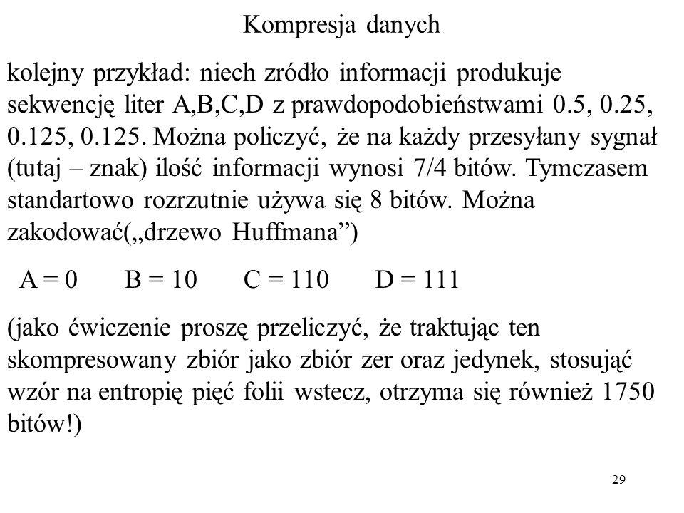 29 Kompresja danych kolejny przykład: niech zródło informacji produkuje sekwencję liter A,B,C,D z prawdopodobieństwami 0.5, 0.25, 0.125, 0.125. Można