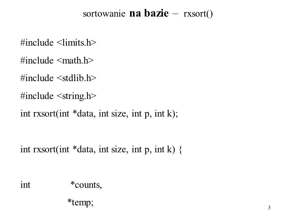 3 sortowanie na bazie – rxsort() #include int rxsort(int *data, int size, int p, int k); int rxsort(int *data, int size, int p, int k) { int *counts,