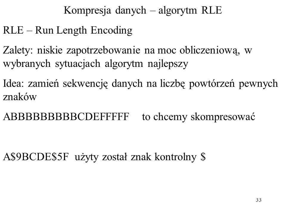 33 Kompresja danych – algorytm RLE RLE – Run Length Encoding Zalety: niskie zapotrzebowanie na moc obliczeniową, w wybranych sytuacjach algorytm najle