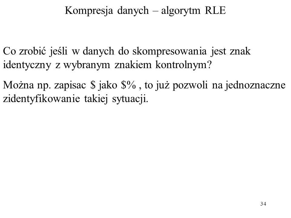 34 Kompresja danych – algorytm RLE Co zrobić jeśli w danych do skompresowania jest znak identyczny z wybranym znakiem kontrolnym? Można np. zapisac $