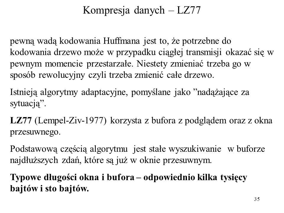 35 Kompresja danych – LZ77 pewną wadą kodowania Huffmana jest to, że potrzebne do kodowania drzewo może w przypadku ciągłej transmisji okazać się w pe