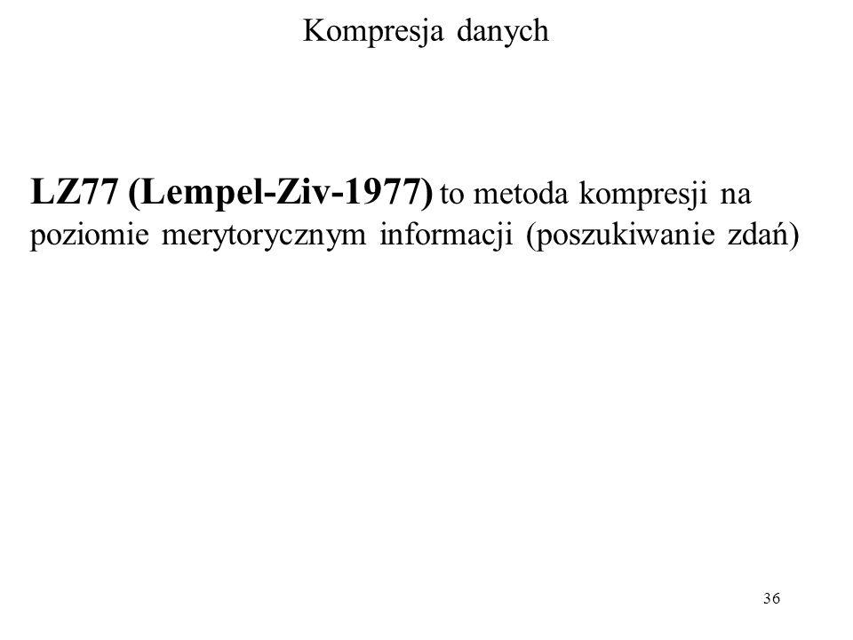36 Kompresja danych LZ77 (Lempel-Ziv-1977) to metoda kompresji na poziomie merytorycznym informacji (poszukiwanie zdań)