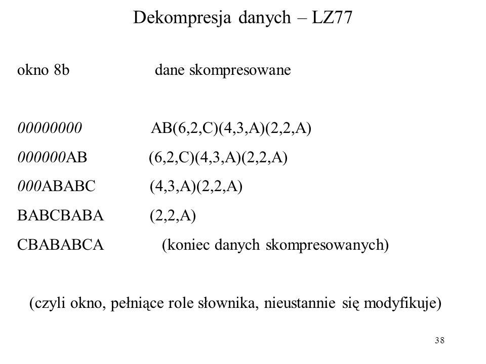 38 Dekompresja danych – LZ77 okno 8b dane skompresowane 00000000 AB(6,2,C)(4,3,A)(2,2,A) 000000AB (6,2,C)(4,3,A)(2,2,A) 000ABABC (4,3,A)(2,2,A) BABCBA